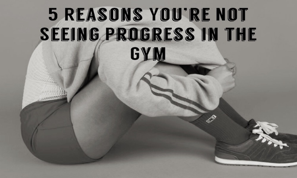 5 Reasons You're Not Seeing Progress in the Gym